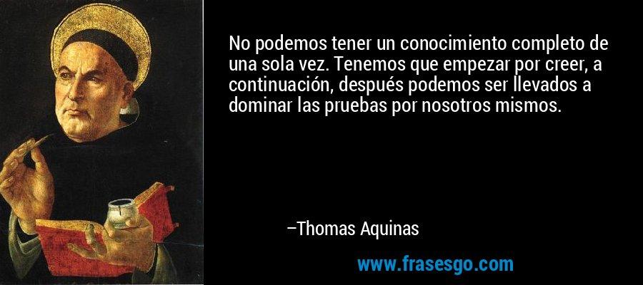 No podemos tener un conocimiento completo de una sola vez. Tenemos que empezar por creer, a continuación, después podemos ser llevados a dominar las pruebas por nosotros mismos. – Thomas Aquinas