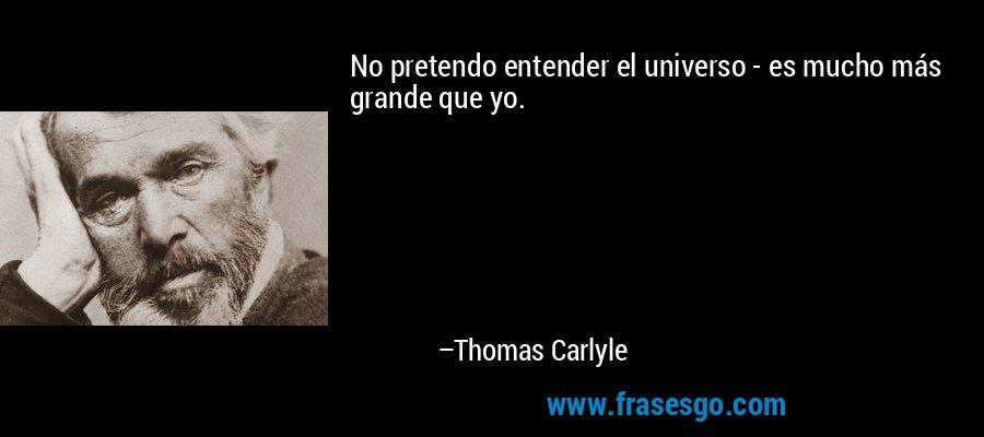 No pretendo entender el universo - es mucho más grande que yo. – Thomas Carlyle