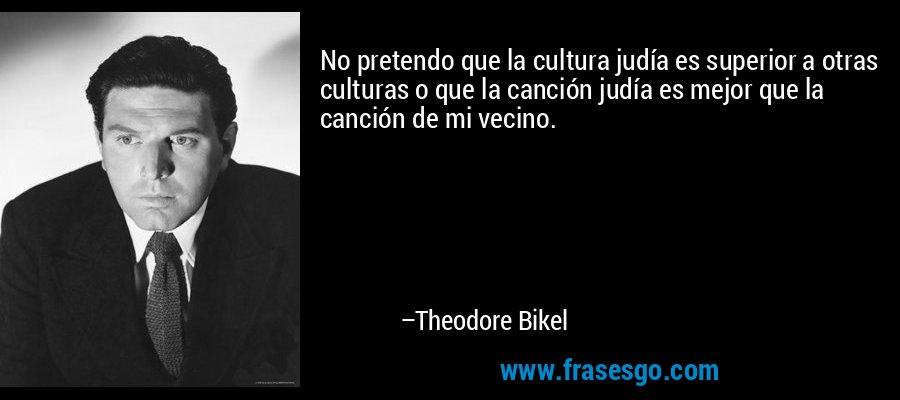 No pretendo que la cultura judía es superior a otras culturas o que la canción judía es mejor que la canción de mi vecino. – Theodore Bikel