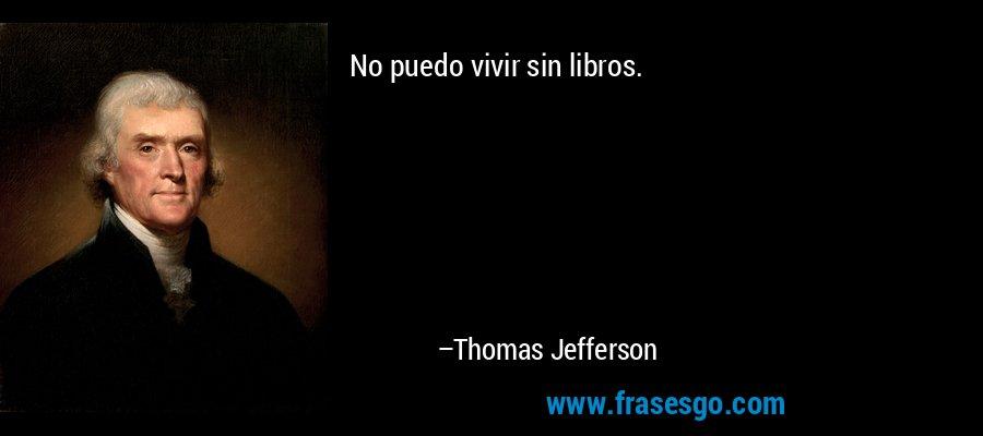 No puedo vivir sin libros. – Thomas Jefferson