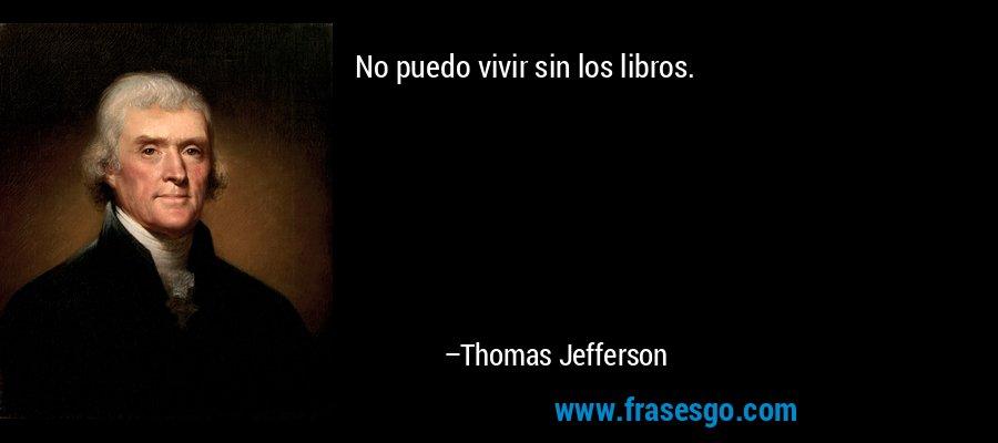 No puedo vivir sin los libros. – Thomas Jefferson