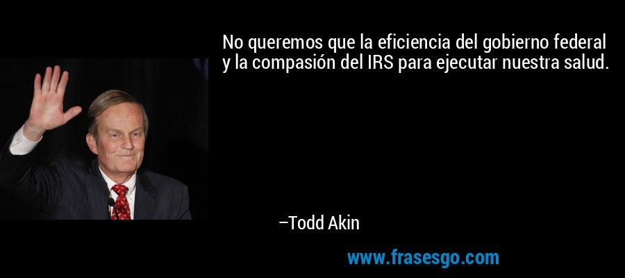 No queremos que la eficiencia del gobierno federal y la compasión del IRS para ejecutar nuestra salud. – Todd Akin