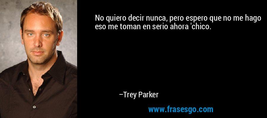 No quiero decir nunca, pero espero que no me hago eso me toman en serio ahora 'chico. – Trey Parker
