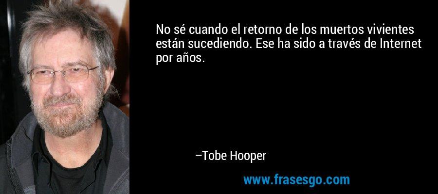 No sé cuando el retorno de los muertos vivientes están sucediendo. Ese ha sido a través de Internet por años. – Tobe Hooper