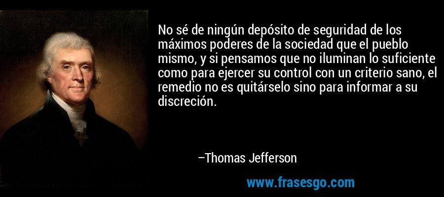 No sé de ningún depósito de seguridad de los máximos poderes de la sociedad que el pueblo mismo, y si pensamos que no iluminan lo suficiente como para ejercer su control con un criterio sano, el remedio no es quitárselo sino para informar a su discreción. – Thomas Jefferson