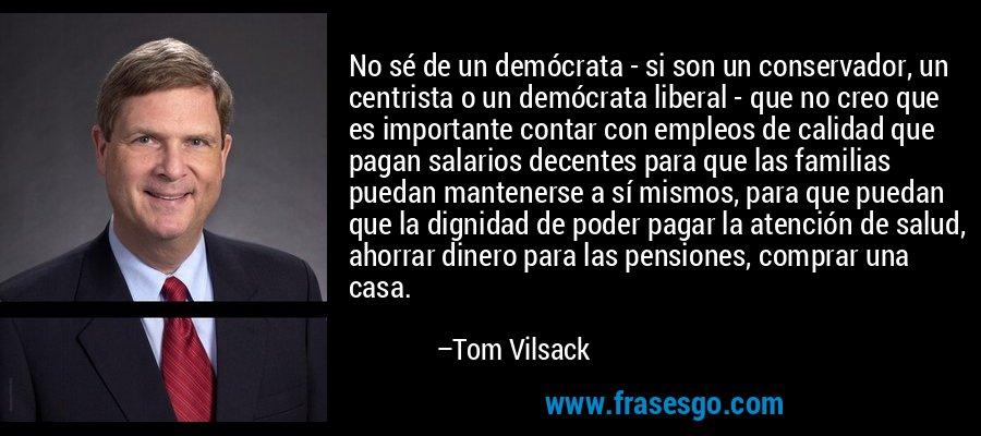 No sé de un demócrata - si son un conservador, un centrista o un demócrata liberal - que no creo que es importante contar con empleos de calidad que pagan salarios decentes para que las familias puedan mantenerse a sí mismos, para que puedan que la dignidad de poder pagar la atención de salud, ahorrar dinero para las pensiones, comprar una casa. – Tom Vilsack