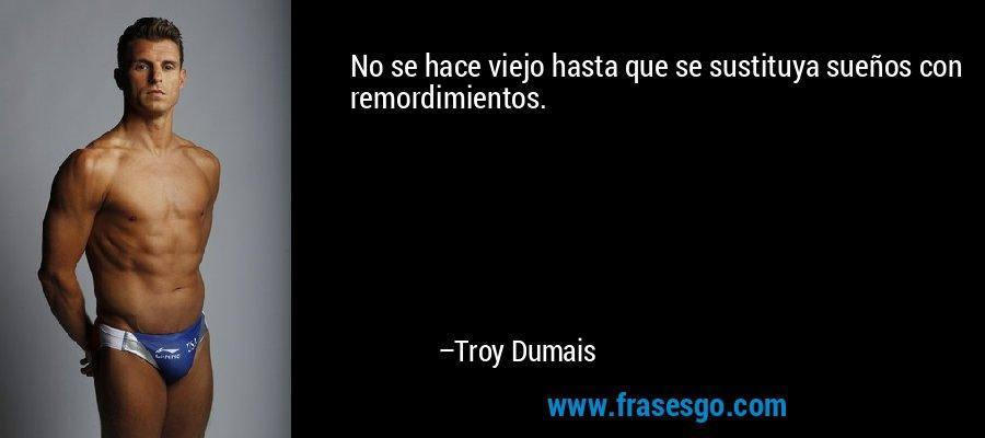 No se hace viejo hasta que se sustituya sueños con remordimientos. – Troy Dumais