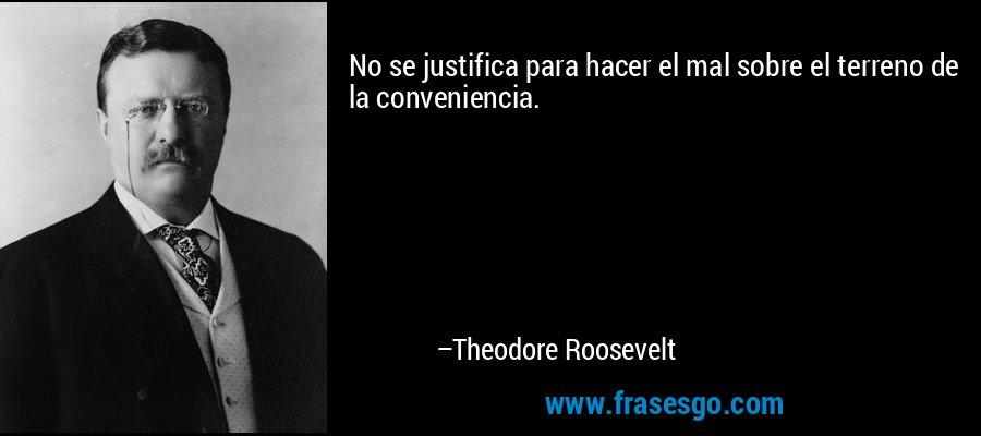 No se justifica para hacer el mal sobre el terreno de la conveniencia. – Theodore Roosevelt