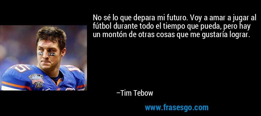 No sé lo que depara mi futuro. Voy a amar a jugar al fútbol durante todo el tiempo que pueda, pero hay un montón de otras cosas que me gustaría lograr. – Tim Tebow