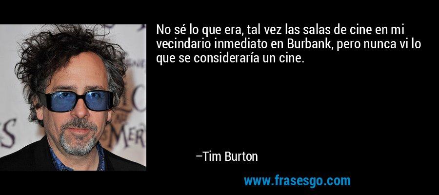 No sé lo que era, tal vez las salas de cine en mi vecindario inmediato en Burbank, pero nunca vi lo que se consideraría un cine. – Tim Burton