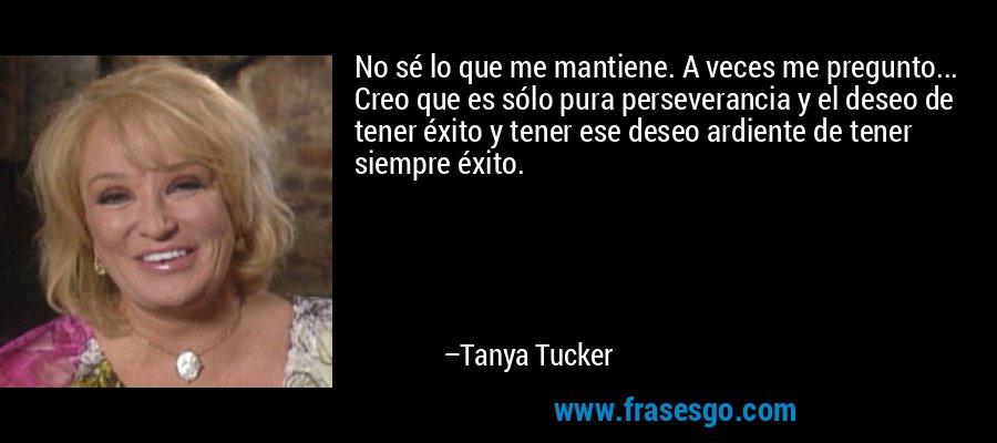No sé lo que me mantiene. A veces me pregunto... Creo que es sólo pura perseverancia y el deseo de tener éxito y tener ese deseo ardiente de tener siempre éxito. – Tanya Tucker