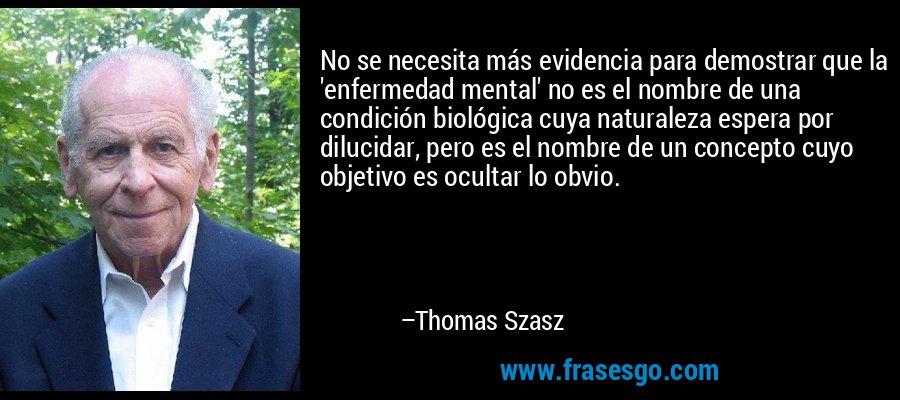 No se necesita más evidencia para demostrar que la 'enfermedad mental' no es el nombre de una condición biológica cuya naturaleza espera por dilucidar, pero es el nombre de un concepto cuyo objetivo es ocultar lo obvio. – Thomas Szasz