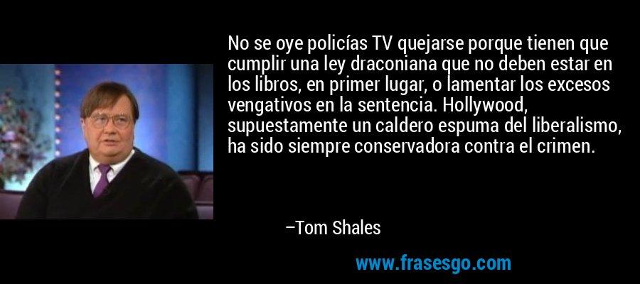 No se oye policías TV quejarse porque tienen que cumplir una ley draconiana que no deben estar en los libros, en primer lugar, o lamentar los excesos vengativos en la sentencia. Hollywood, supuestamente un caldero espuma del liberalismo, ha sido siempre conservadora contra el crimen. – Tom Shales