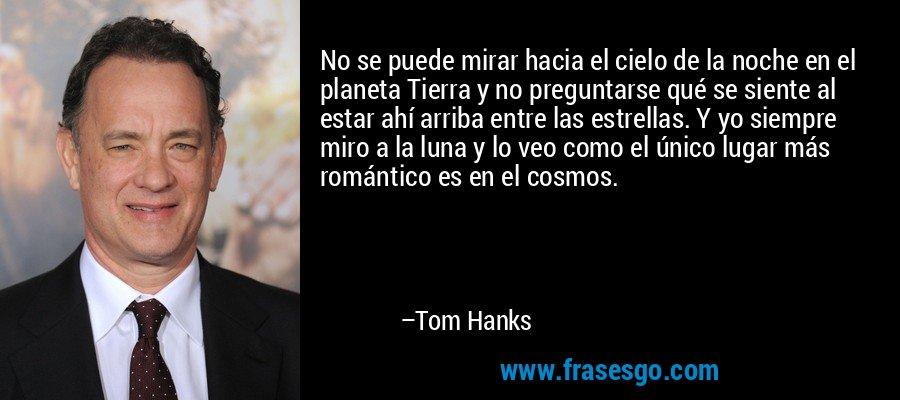 No se puede mirar hacia el cielo de la noche en el planeta Tierra y no preguntarse qué se siente al estar ahí arriba entre las estrellas. Y yo siempre miro a la luna y lo veo como el único lugar más romántico es en el cosmos. – Tom Hanks