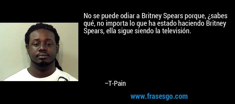 No se puede odiar a Britney Spears porque, ¿sabes qué, no importa lo que ha estado haciendo Britney Spears, ella sigue siendo la televisión. – T-Pain
