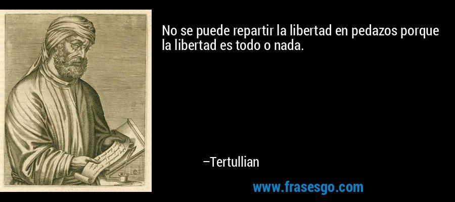 No se puede repartir la libertad en pedazos porque la libertad es todo o nada. – Tertullian
