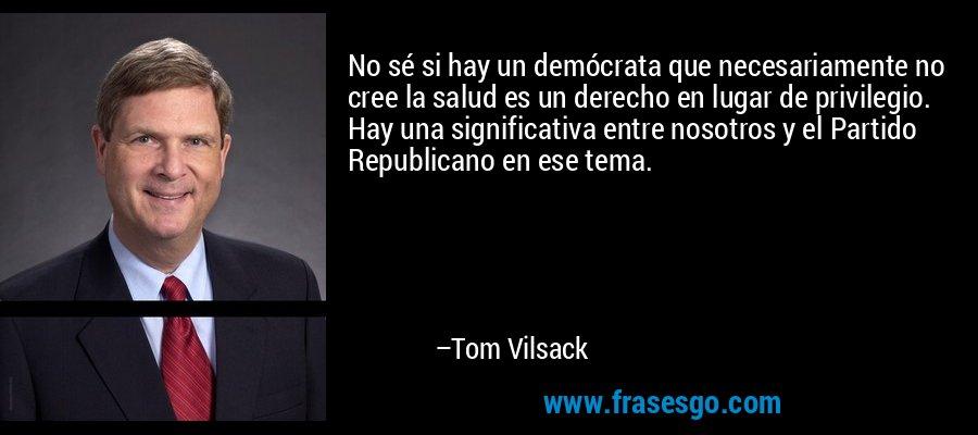 No sé si hay un demócrata que necesariamente no cree la salud es un derecho en lugar de privilegio. Hay una significativa entre nosotros y el Partido Republicano en ese tema. – Tom Vilsack