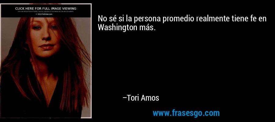 No sé si la persona promedio realmente tiene fe en Washington más. – Tori Amos