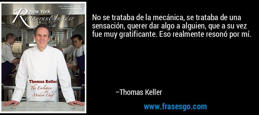No se trataba de la mecánica, se trataba de una sensación, querer dar algo a alguien, que a su vez fue muy gratificante. Eso realmente resonó por mí. – Thomas Keller
