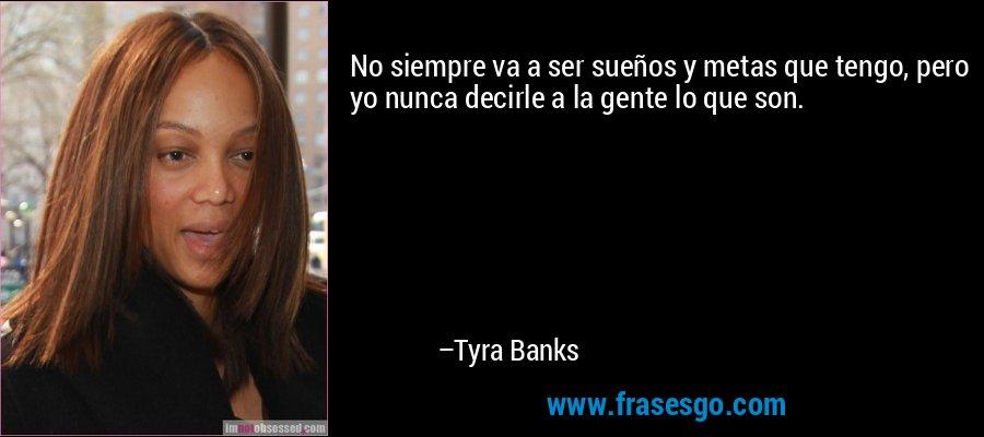 No siempre va a ser sueños y metas que tengo, pero yo nunca decirle a la gente lo que son. – Tyra Banks