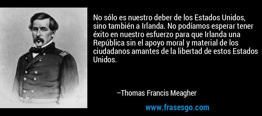 No sólo es nuestro deber de los Estados Unidos, sino también a Irlanda. No podíamos esperar tener éxito en nuestro esfuerzo para que Irlanda una República sin el apoyo moral y material de los ciudadanos amantes de la libertad de estos Estados Unidos. – Thomas Francis Meagher