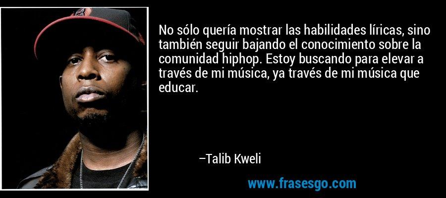 No sólo quería mostrar las habilidades líricas, sino también seguir bajando el conocimiento sobre la comunidad hiphop. Estoy buscando para elevar a través de mi música, ya través de mi música que educar. – Talib Kweli