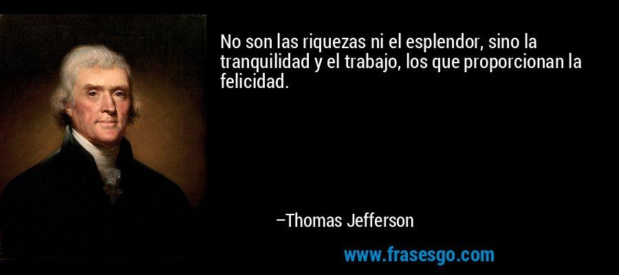 No son las riquezas ni el esplendor, sino la tranquilidad y el trabajo, los que proporcionan la felicidad. – Thomas Jefferson