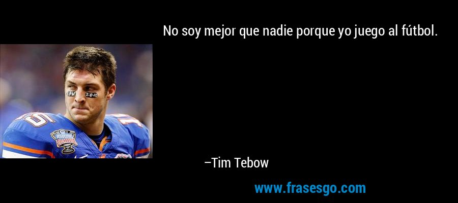 No soy mejor que nadie porque yo juego al fútbol. – Tim Tebow