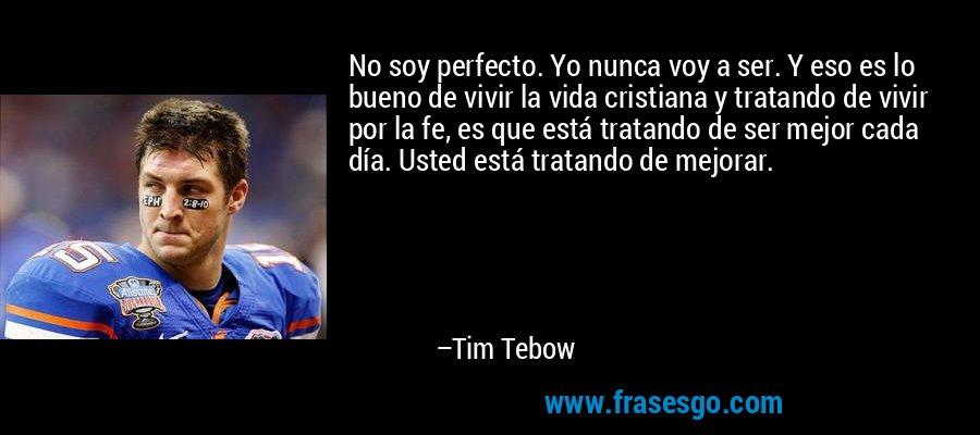 No soy perfecto. Yo nunca voy a ser. Y eso es lo bueno de vivir la vida cristiana y tratando de vivir por la fe, es que está tratando de ser mejor cada día. Usted está tratando de mejorar. – Tim Tebow