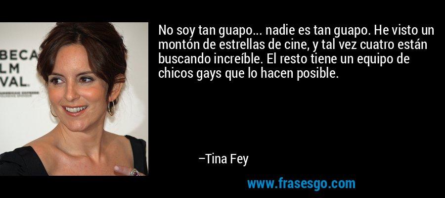 No soy tan guapo... nadie es tan guapo. He visto un montón de estrellas de cine, y tal vez cuatro están buscando increíble. El resto tiene un equipo de chicos gays que lo hacen posible. – Tina Fey