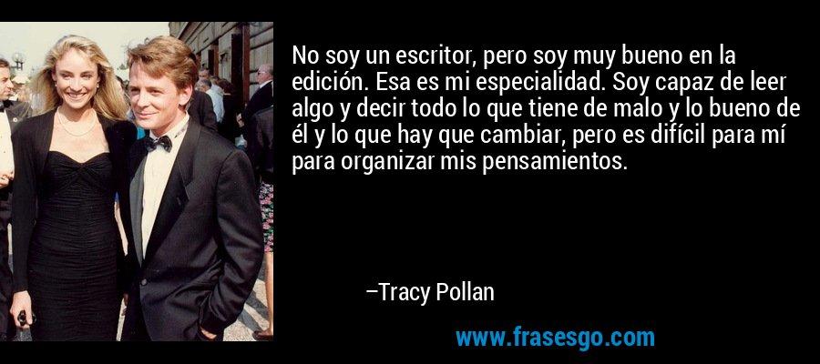No soy un escritor, pero soy muy bueno en la edición. Esa es mi especialidad. Soy capaz de leer algo y decir todo lo que tiene de malo y lo bueno de él y lo que hay que cambiar, pero es difícil para mí para organizar mis pensamientos. – Tracy Pollan