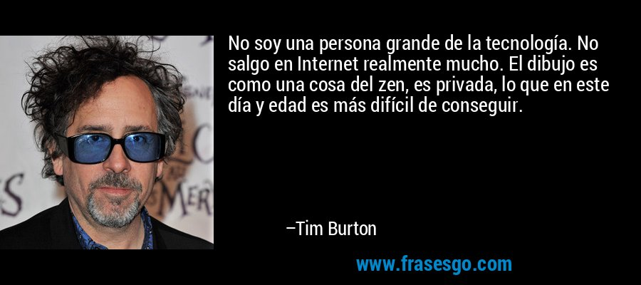 No soy una persona grande de la tecnología. No salgo en Internet realmente mucho. El dibujo es como una cosa del zen, es privada, lo que en este día y edad es más difícil de conseguir. – Tim Burton