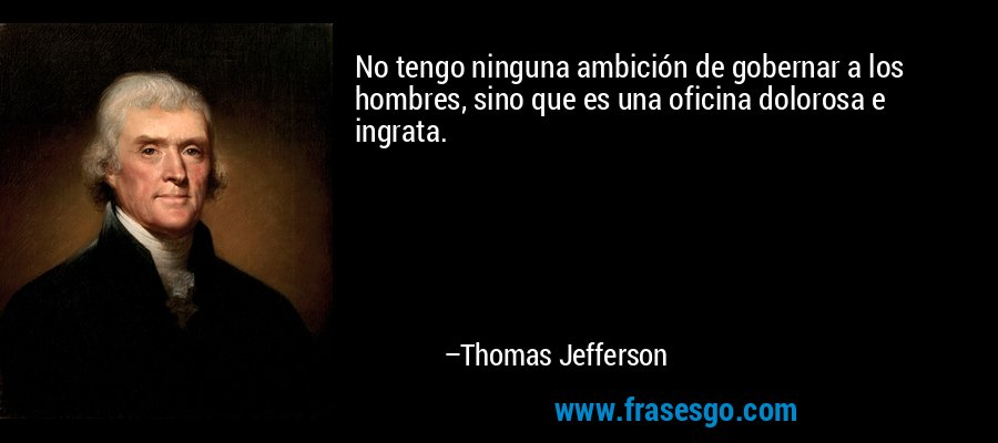 No tengo ninguna ambición de gobernar a los hombres, sino que es una oficina dolorosa e ingrata. – Thomas Jefferson