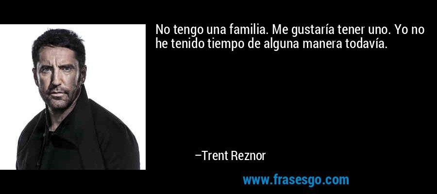 No tengo una familia. Me gustaría tener uno. Yo no he tenido tiempo de alguna manera todavía. – Trent Reznor