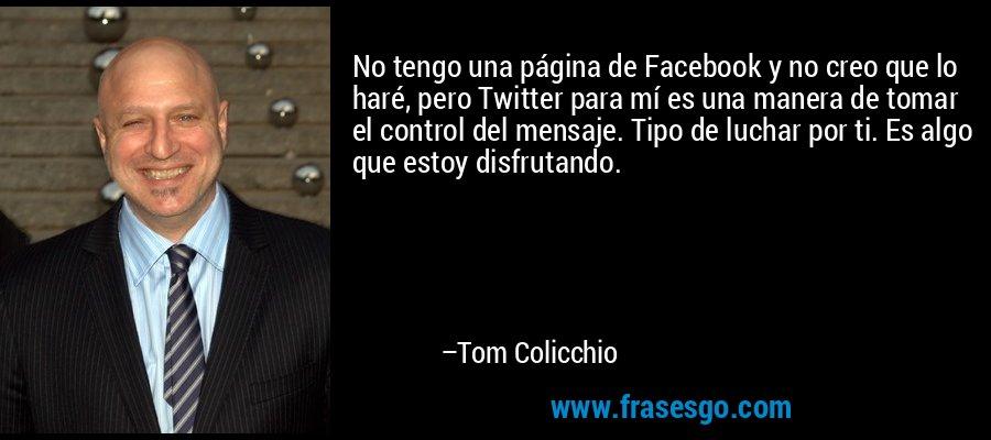 No tengo una página de Facebook y no creo que lo haré, pero Twitter para mí es una manera de tomar el control del mensaje. Tipo de luchar por ti. Es algo que estoy disfrutando. – Tom Colicchio