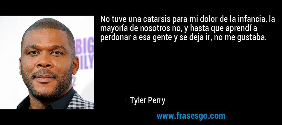 No tuve una catarsis para mi dolor de la infancia, la mayoría de nosotros no, y hasta que aprendí a perdonar a esa gente y se deja ir, no me gustaba. – Tyler Perry