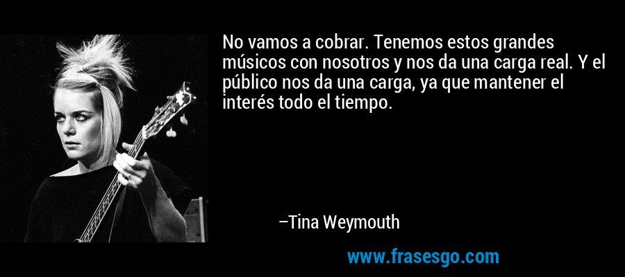 No vamos a cobrar. Tenemos estos grandes músicos con nosotros y nos da una carga real. Y el público nos da una carga, ya que mantener el interés todo el tiempo. – Tina Weymouth
