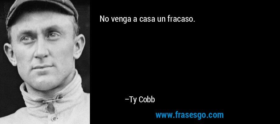 No venga a casa un fracaso. – Ty Cobb