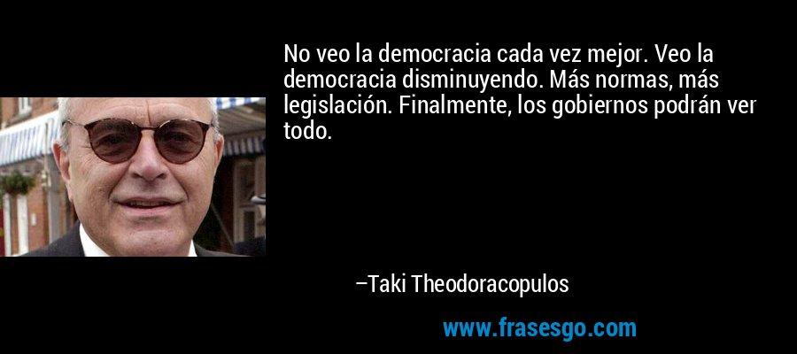 No veo la democracia cada vez mejor. Veo la democracia disminuyendo. Más normas, más legislación. Finalmente, los gobiernos podrán ver todo. – Taki Theodoracopulos