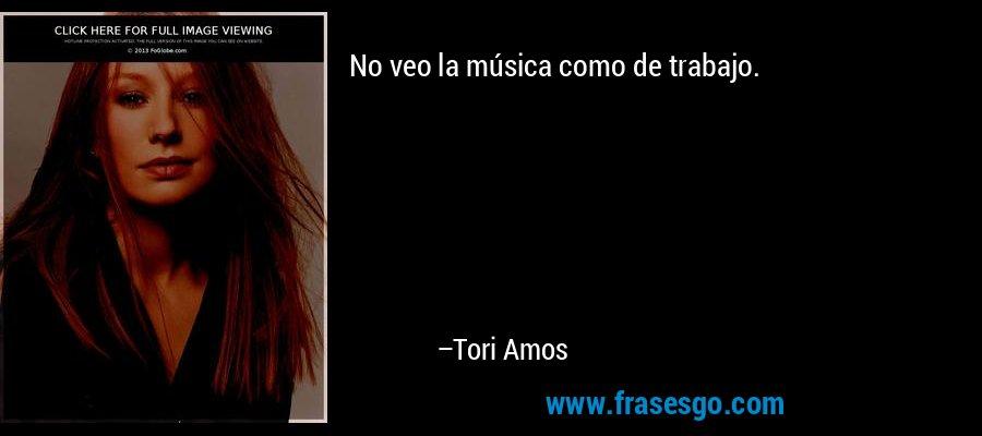 No veo la música como de trabajo. – Tori Amos