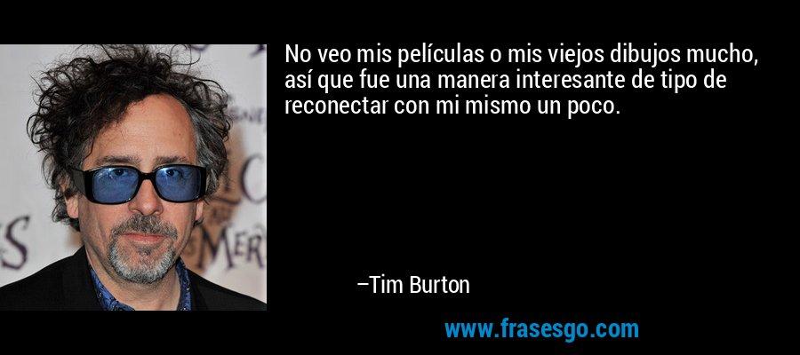 No veo mis películas o mis viejos dibujos mucho, así que fue una manera interesante de tipo de reconectar con mi mismo un poco. – Tim Burton