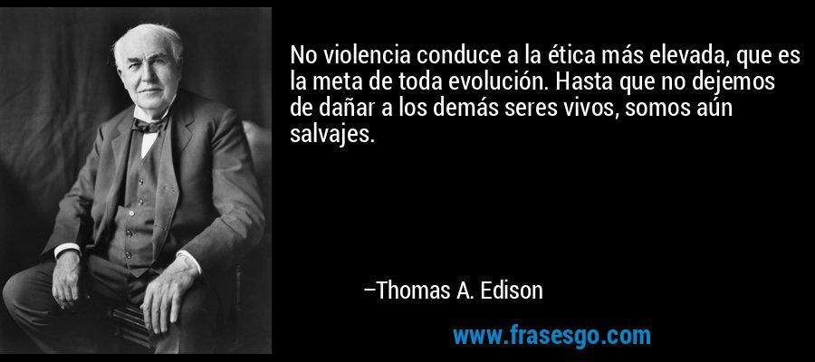 No violencia conduce a la ética más elevada, que es la meta de toda evolución. Hasta que no dejemos de dañar a los demás seres vivos, somos aún salvajes. – Thomas A. Edison