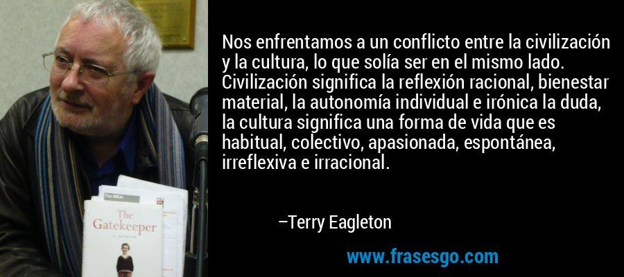 Nos enfrentamos a un conflicto entre la civilización y la cultura, lo que solía ser en el mismo lado. Civilización significa la reflexión racional, bienestar material, la autonomía individual e irónica la duda, la cultura significa una forma de vida que es habitual, colectivo, apasionada, espontánea, irreflexiva e irracional. – Terry Eagleton
