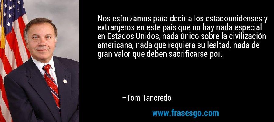 Nos esforzamos para decir a los estadounidenses y extranjeros en este país que no hay nada especial en Estados Unidos, nada único sobre la civilización americana, nada que requiera su lealtad, nada de gran valor que deben sacrificarse por. – Tom Tancredo