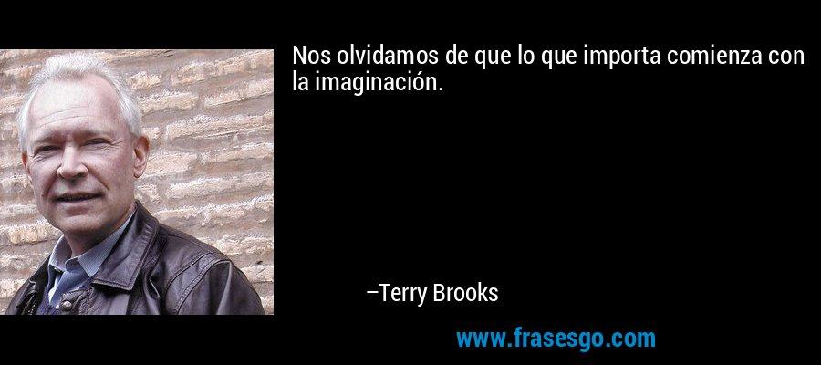 Nos olvidamos de que lo que importa comienza con la imaginación. – Terry Brooks