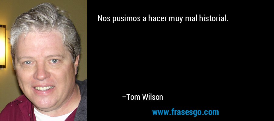 Nos pusimos a hacer muy mal historial. – Tom Wilson