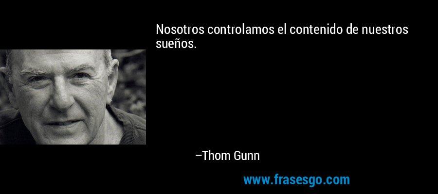 Nosotros controlamos el contenido de nuestros sueños. – Thom Gunn