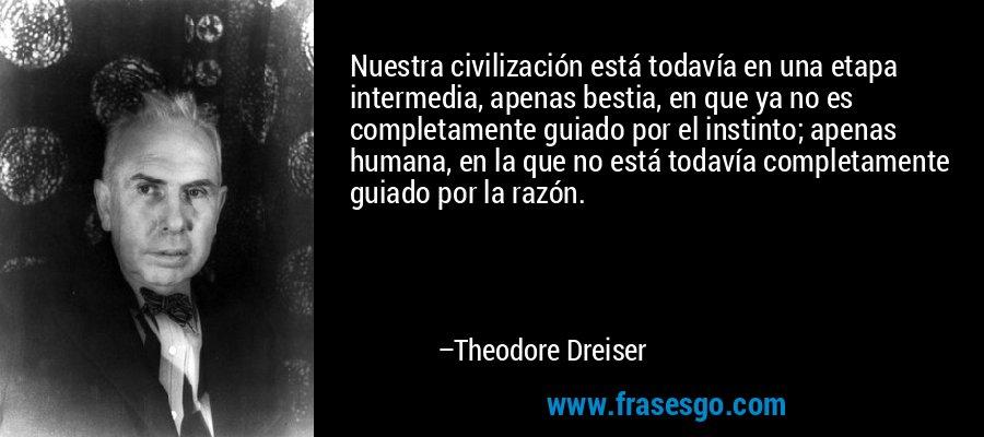 Nuestra civilización está todavía en una etapa intermedia, apenas bestia, en que ya no es completamente guiado por el instinto; apenas humana, en la que no está todavía completamente guiado por la razón. – Theodore Dreiser