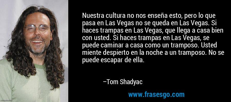 Nuestra cultura no nos enseña esto, pero lo que pasa en Las Vegas no se queda en Las Vegas. Si haces trampas en Las Vegas, que llega a casa bien con usted. Si haces trampas en Las Vegas, se puede caminar a casa como un tramposo. Usted miente despierto en la noche a un tramposo. No se puede escapar de ella. – Tom Shadyac