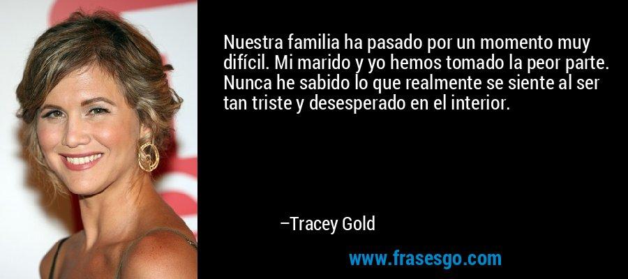 Nuestra familia ha pasado por un momento muy difícil. Mi marido y yo hemos tomado la peor parte. Nunca he sabido lo que realmente se siente al ser tan triste y desesperado en el interior. – Tracey Gold